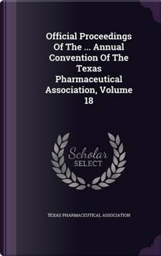 Official Proceedings of the Annual Convention of the Texas Pharmaceutical Association; Volume 18 by Texas Pharmaceutical Association