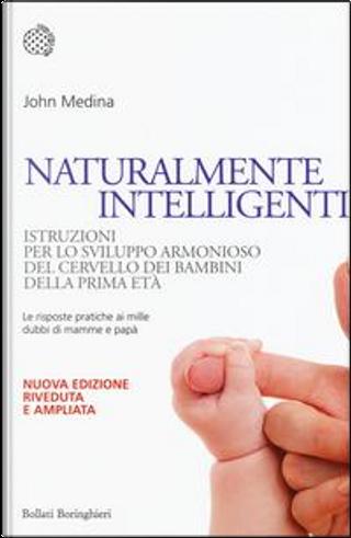 Naturalmente intelligenti. Istruzioni per lo sviluppo armonioso del cervello dei bambini della prima età by John Medina