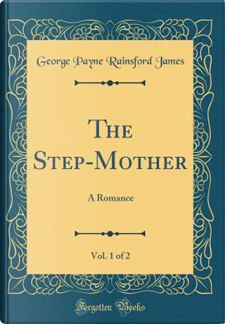 The Step-Mother, Vol. 1 of 2 by George Payne Rainsford James