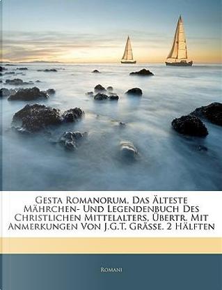 Gesta Romanorum, Das Älteste Mährchen- Und Legendenbuch Des Christlichen Mittelalters, Übertr. Mit Anmerkungen Von J.G.T. Grässe. Erste Haelfte by Romani