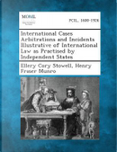 International Cases Arbitrations and Incidents Illustrative of International Law as Practised by Independent States by Ellery Cory Stowell