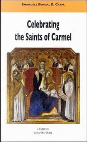 Celebrating the saints of Carmel. A commentary on the Carmelite proper of the mass and the liturgy of the hours by Emanuele Boaga