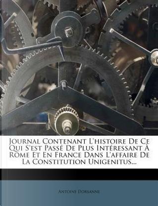 Journal Contenant L'Histoire de Ce Qui S'Est Passe de Plus Interessant a Rome Et En France Dans L'Affaire de La Constitution Unigenitus. by Antoine Dorsanne