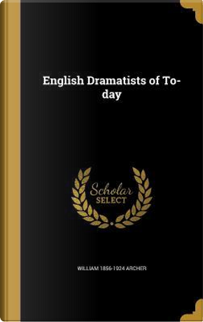 ENGLISH DRAMATISTS OF TO-DAY by William 1856-1924 Archer