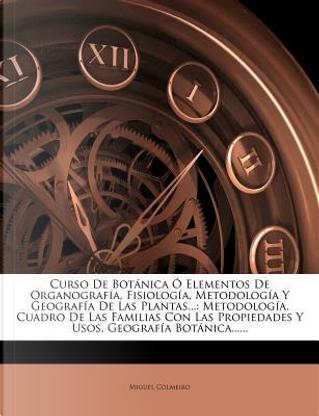 Curso de Botanica O Elementos de Organografia, Fisiologia, Metodologia y Geografia de Las Plantas. by Miguel Colmeiro