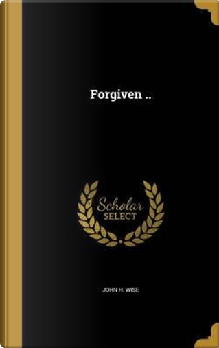 FORGIVEN by John H. Wise