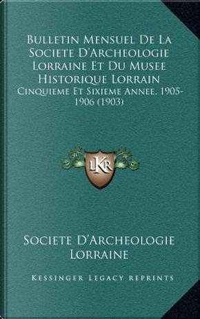 Bulletin Mensuel de La Societe D'Archeologie Lorraine Et Du Musee Historique Lorrain by Societe D'Archeologie Lorraine