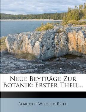 Neue Beyträge zur Botanik. by Albrecht Wilhelm Roth
