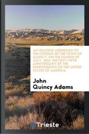 An oration addressed to the citizens of the town of Quincy, on the fourth of July, 1831, the fifty-fifth anniversary of the independence of the United States of America by John Quincy Adams