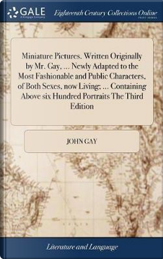 Miniature Pictures. Written Originally by Mr. Gay, ... Newly Adapted to the Most Fashionable and Public Characters, of Both Sexes, Now Living; ... ... Above Six Hundred Portraits the Third Edition by John Gay