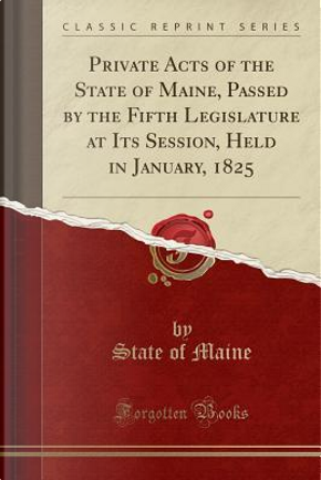 Private Acts of the State of Maine, Passed by the Fifth Legislature at Its Session, Held in January, 1825 (Classic Reprint) by State of Maine