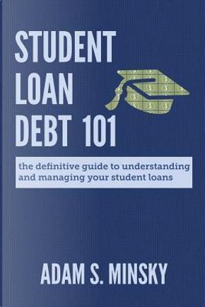Student Loan Debt 101 by Adam S. Minsky