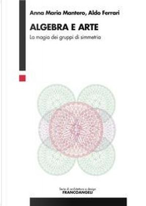 Algebra e arte. La magia dei gruppi di simmetria by Anna Maria Mantero