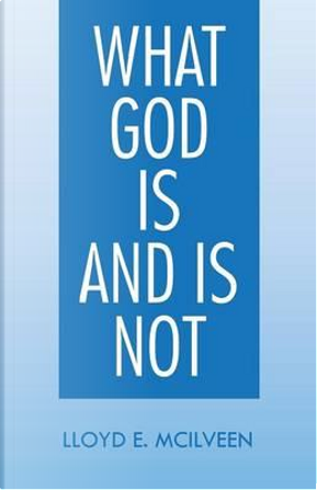 What God Is and Is Not by Lloyd E. McIlveen