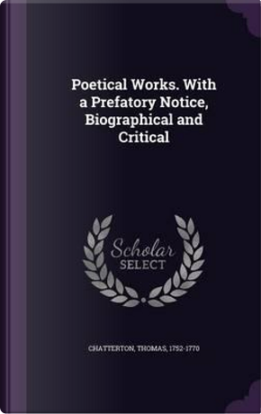 Poetical Works. with a Prefatory Notice, Biographical and Critical by Thomas Chatterton
