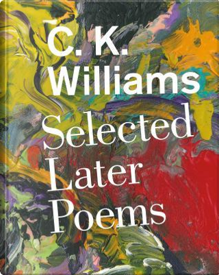 Selected Later Poems by C. K. Williams