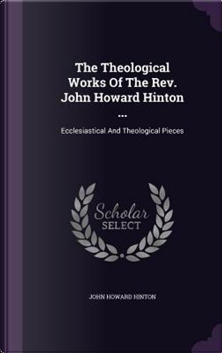 The Theological Works of the REV. John Howard Hinton ... by John Howard Hinton