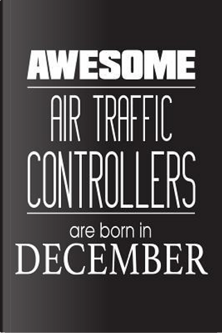 Awesome Air Traffic Controllers Are Born In December by Creative Juices Publishing