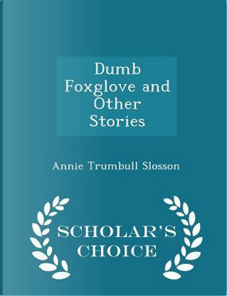 Dumb Foxglove and Other Stories - Scholar's Choice Edition by Annie Trumbull Slosson