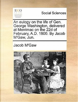 An Eulogy on the Life of Gen. George Washington, Delivered at Merrimac on the 22d of February, A.D. 1800. by Jacob M'Gaw, Jun by Jacob M'Gaw