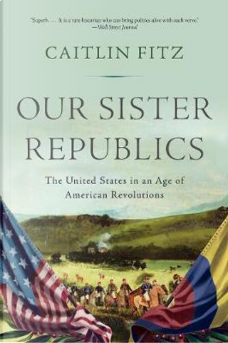 Our Sister Republics by Caitlin Fitz