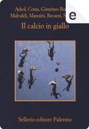 Il calcio in giallo by Alicia Gimenez-Bartlett, Antonio Manzini, Esmahan Aykol, Francesco Recami, Gaetano Savatteri, Gian Mauro Costa, Marco Malvaldi
