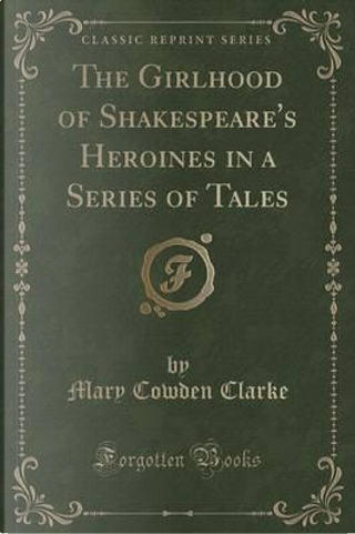 The Girlhood of Shakespeare's Heroines in a Series of Tales (Classic Reprint) by Mary Cowden Clarke