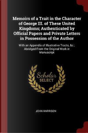 Memoirs of a Trait in the Character of George III. of These United Kingdoms; Authenticated by Official Papers and Private Letters in Possession of the by John Harrison