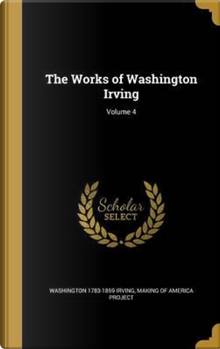 WORKS OF WASHINGTON IRVING V04 by Washington 1783-1859 Irving