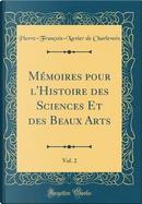 Mémoires pour l'Histoire des Sciences Et des Beaux Arts, Vol. 2 (Classic Reprint) by Pierre-François-Xavier De Charlevoix