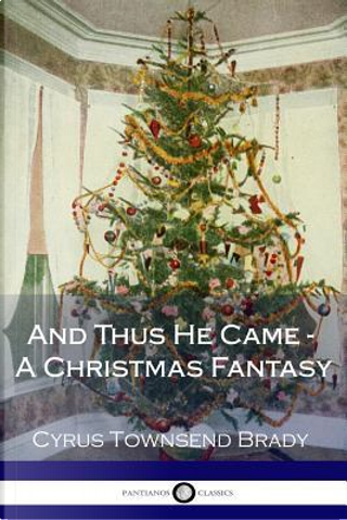 And Thus He Came - a Christmas Fantasy by Cyrus Townsend Brady