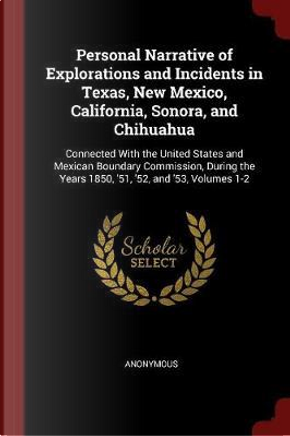 Personal Narrative of Explorations and Incidents in Texas, New Mexico, California, Sonora, and Chihuahua by ANONYMOUS