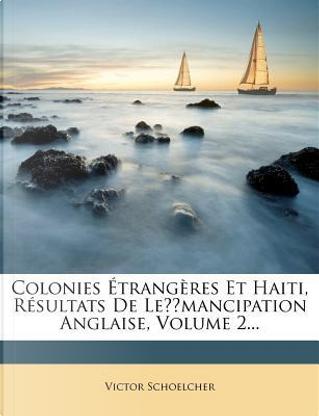 Colonies Etrangeres Et Haiti, Resultats de Le Mancipation Anglaise, Volume 2... by Victor Schoelcher
