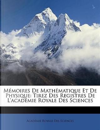 Mmoires de Mathmatique Et de Physique by Acadmie Royale Des Sciences
