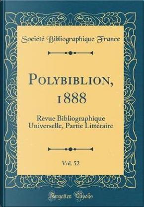 Polybiblion, 1888, Vol. 52 by Société Bibliographique France