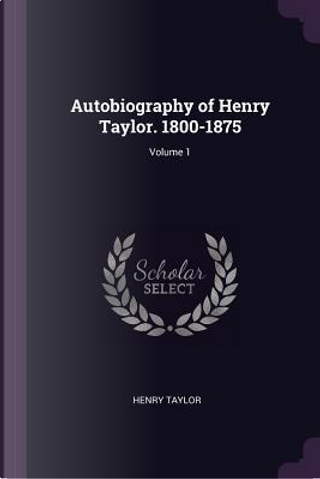 Autobiography of Henry Taylor. 1800-1875; Volume 1 by Henry Taylor