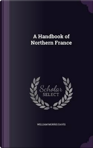 A Handbook of Northern France by William Morris Davis