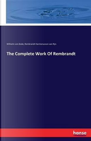 The Complete Work Of Rembrandt by Wilhelm von Bode