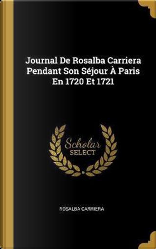 Journal de Rosalba Carriera Pendant Son Séjour À Paris En 1720 Et 1721 by Rosalba Carriera