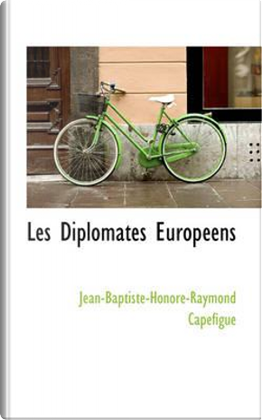 Les Diplomates Europeens by Jean-baptiste-honore-raymon Capefigue