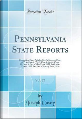 Pennsylvania State Reports, Vol. 25 by Joseph Casey
