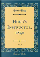 Hogg's Instructor, 1850, Vol. 5 (Classic Reprint) by James Hogg