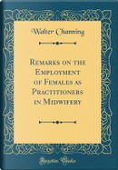 Remarks on the Employment of Females as Practitioners in Midwifery (Classic Reprint) by Walter Channing