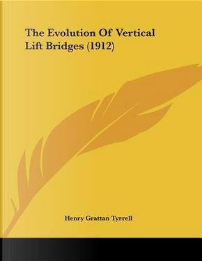 The Evolution Of Vertical Lift Bridges by Henry Grattan Tyrrell