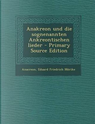 Anakreon Und Die Sognenannten Ankreontischen Lieder by Anacreon