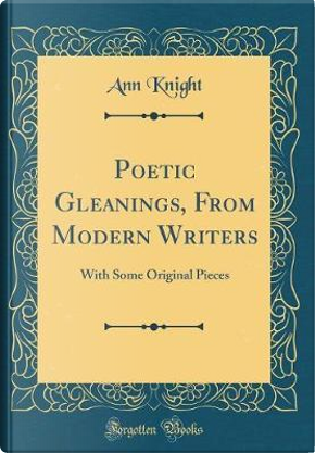 Poetic Gleanings, From Modern Writers by Ann Knight