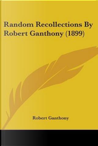 Random Recollections By Robert Ganthony by Robert Ganthony