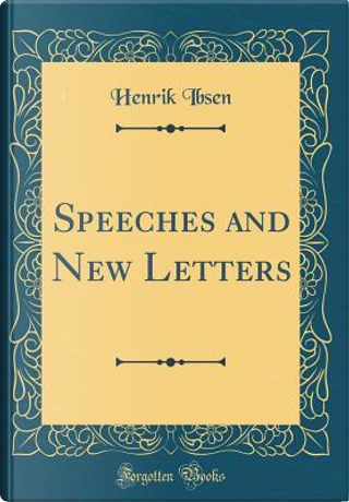Speeches and New Letters (Classic Reprint) by Henrik Ibsen