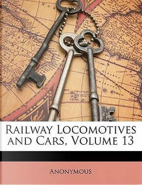 Railway Locomotives and Cars, Volume 13 by ANONYMOUS