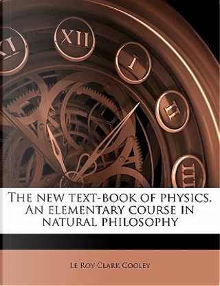 The New Text-Book of Physics. an Elementary Course in Natural Philosophy by Le Roy Clark Cooley